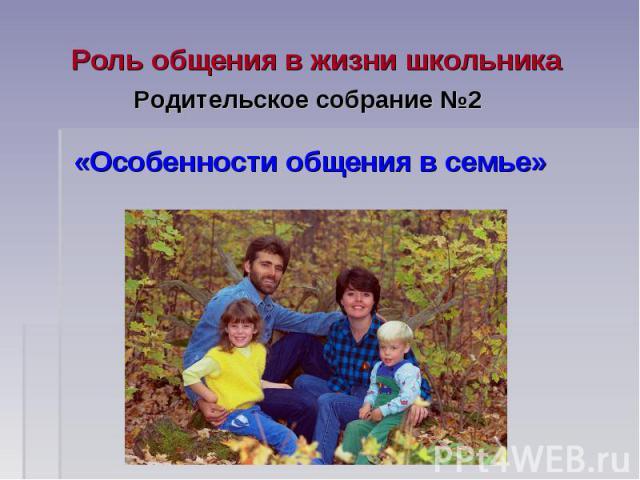 Роль общения в жизни школьника Родительское собрание №2 «Особенности общения в семье»