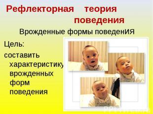 Рефлекторная теория поведения. Врожденные формы поведения Цель: составить характ