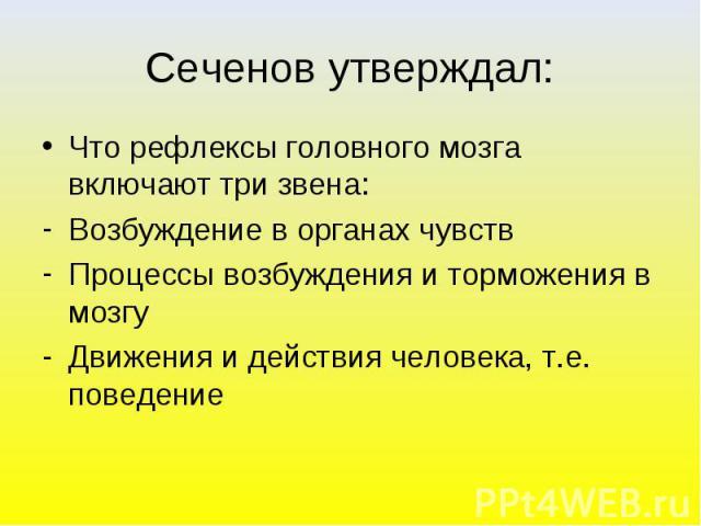 Сеченов утверждал: Что рефлексы головного мозга включают три звена:Возбуждение в органах чувствПроцессы возбуждения и торможения в мозгуДвижения и действия человека, т.е. поведение