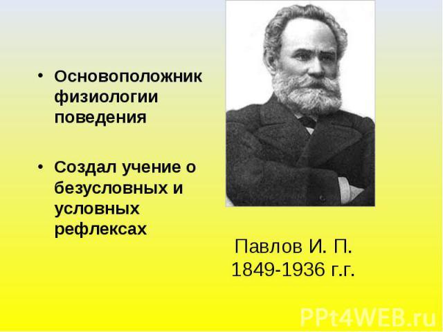 Основоположник физиологии поведенияСоздал учение о безусловных и условных рефлексах Павлов И. П.1849-1936 г.г.