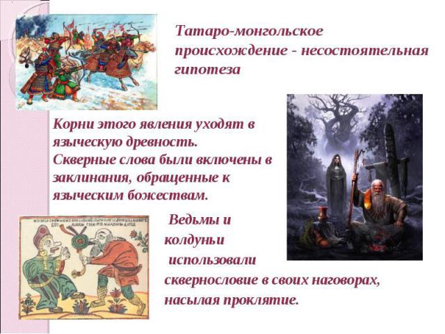 Татаро-монгольское происхождение - несостоятельная гипотеза Корни этого явления уходят в языческую древность. Скверные слова были включены в заклинания, обращенные к языческим божествам. Ведьмы иколдуньи использовали сквернословие всвоих наговорах…
