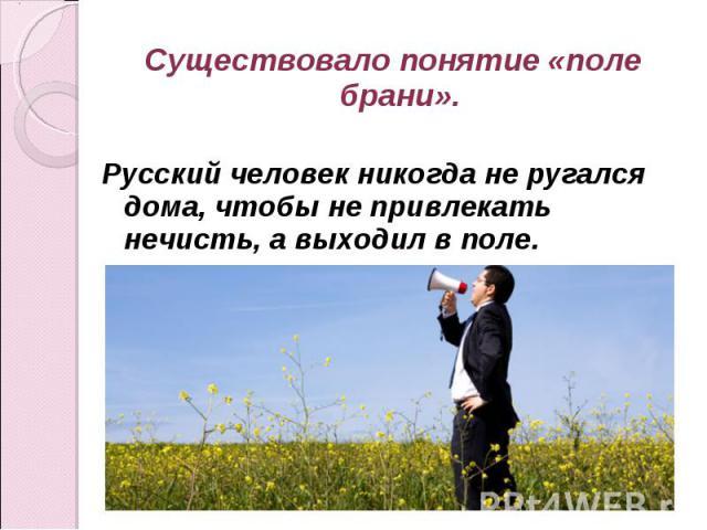 Существовало понятие «поле брани». Русский человек никогда не ругался дома, чтобы не привлекать нечисть, а выходил в поле.
