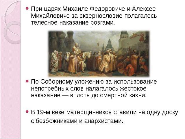 При царях Михаиле Федоровиче и Алексее Михайловиче за сквернословие полагалось телесное наказание розгами. ПоСоборному уложению заиспользование непотребных слов налагалось жестокое наказание— вплоть досмертной казни.В 19-м веке матерщинников ста…