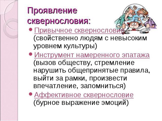 Проявление сквернословия: Привычное сквернословие (свойственно людям с невысоким уровнем культуры)Инструмент намеренного эпатажа (вызов обществу, стремление нарушить общепринятые правила, выйти за рамки, произвести впечатление, запомниться)Аффективн…