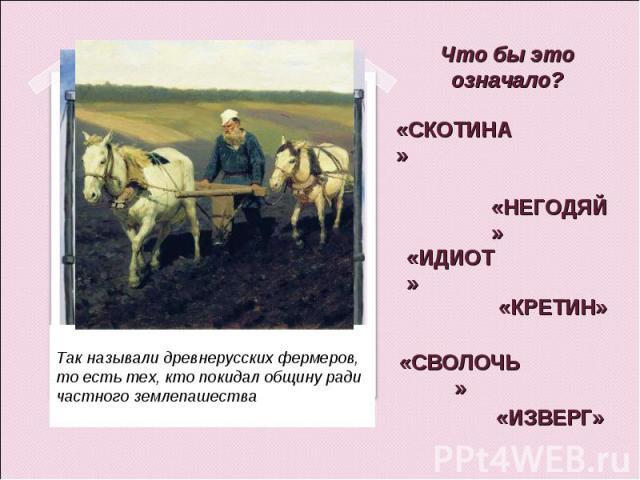 Что бы это означало? «СКОТИНА» «НЕГОДЯЙ» «ИДИОТ» «КРЕТИН» «СВОЛОЧЬ» «ИЗВЕРГ» Так называли древнерусских фермеров, то есть тех, кто покидал общину ради частного землепашества