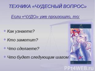 ТЕХНИКА «ЧУДЕСНЫЙ ВОПРОС» Если «ЧУДО» уже произошло, то:Как узнаете?Кто заметит?