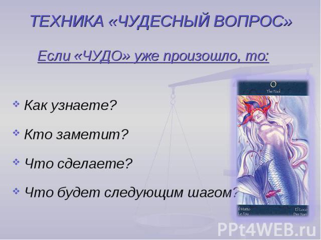 ТЕХНИКА «ЧУДЕСНЫЙ ВОПРОС» Если «ЧУДО» уже произошло, то:Как узнаете?Кто заметит?Что сделаете?Что будет следующим шагом?
