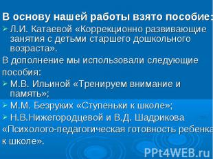 В основу нашей работы взято пособие:Л.И. Катаевой «Коррекционно развивающие заня