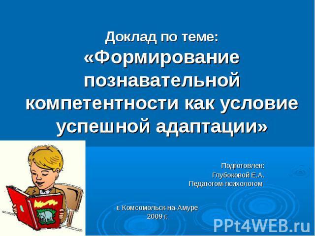 Доклад по теме:«Формирование познавательной компетентности как условие успешной адаптации» Подготовлен: Глубоковой Е.А. Педагогом-психологом г. Комсомольск-на-Амуре2009 г.