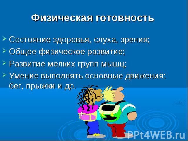 Физическая готовность Состояние здоровья, слуха, зрения;Общее физическое развитие;Развитие мелких групп мышц;Умение выполнять основные движения: бег, прыжки и др.