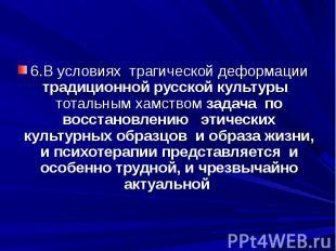 6.В условиях трагической деформации традиционной русской культуры тотальным хамс