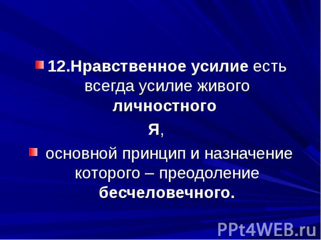 12.Нравственное усилие есть всегда усилие живого личностного Я, основной принцип и назначение которого – преодоление бесчеловечного.