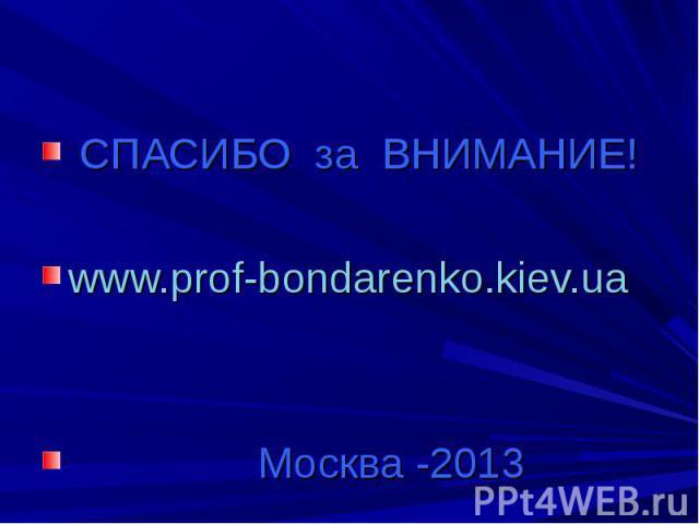 СПАСИБО за ВНИМАНИЕ!www.prof-bondarenko.kiev.ua Москва -2013