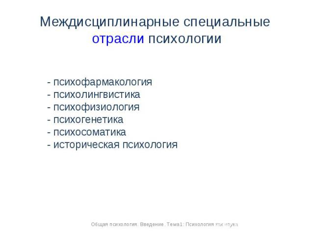 Междисциплинарные специальные отрасли психологии - психофармакология- психолингвистика- психофизиология- психогенетика- психосоматика- историческая психология