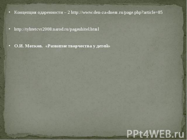 Концепция одаренности – 2 http://www.den-za-dnem.ru/page.php?article=85http://tyhtetcvr2008.narod.ru/pageuhitel.htmlО.И. Мотков. «Развитие творчества у детей»