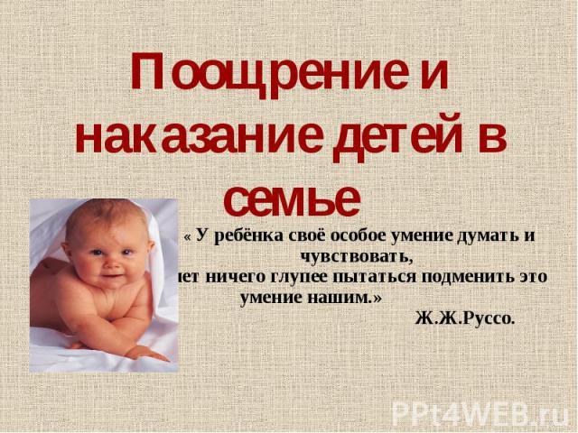 Поощрение и наказание детей в семье « У ребёнка своё особое умение думать и чувствовать, нет ничего глупее пытаться подменить это умение нашим.» Ж.Ж.Руссо.
