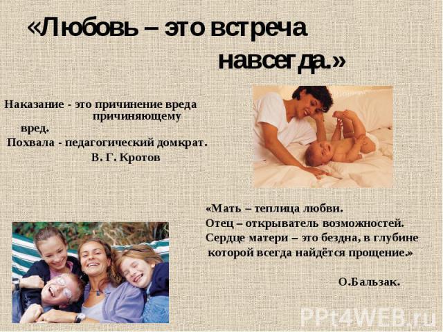 «Любовь – это встреча навсегда.» Наказание - это причинение вреда причиняющему вред. Похвала - педагогический домкрат. В. Г. Кротов «Мать – теплица любви.Отец – открыватель возможностей.Сердце матери – это бездна, в глубин…