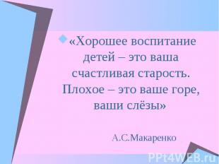 «Хорошее воспитание детей – это ваша счастливая старость. Плохое – это ваше горе