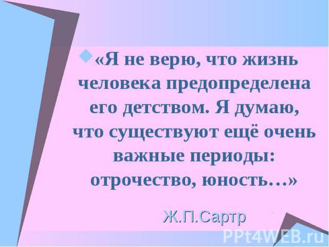 «Я не верю, что жизнь человека предопределена его детством. Я думаю, что существуют ещё очень важные периоды: отрочество, юность…»