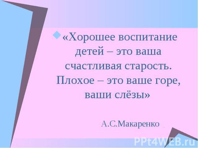 «Хорошее воспитание детей – это ваша счастливая старость. Плохое – это ваше горе, ваши слёзы»