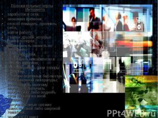 Положительные черты Интернетазаработок в сети;экономия времени;способ показать,