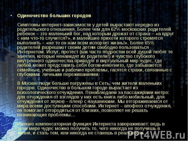 Одиночество больших городовСимптомы интернет-зависимости у детей вырастают нередко из родительского отношения. Более чем для 62% московских родителей ребенок – это маленький бог, над которым дрожат от страха – «а вдруг с ним что-то случится?», и мал…