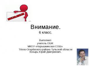 Внимание.6 класс. Выполнил учитель ОБЖ МКОУ «Нарышкинская СОШ» Тёпло-Огарёвского