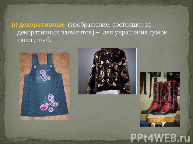 в) декоративные (изображение, состоящее из декоративных элементов) – для украшения сумок, сапог, шуб.