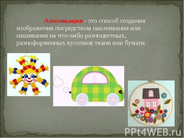 Аппликация - это способ создания изображения посредством наклеивания или нашивания на что-либо разноцветных, разноформенных кусочков ткани или бумаги.