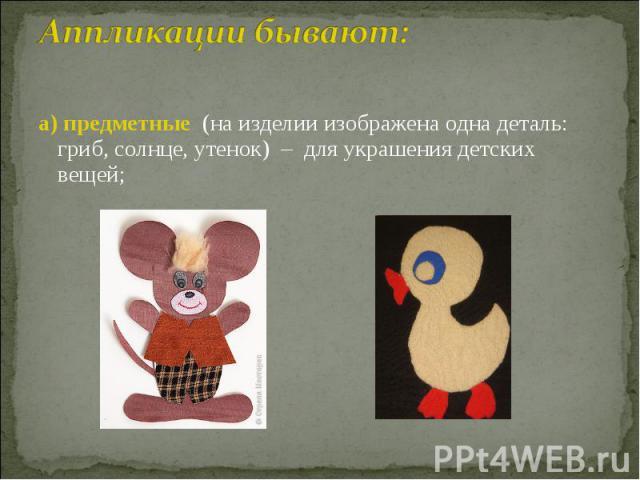 Аппликации бывают: а) предметные (на изделии изображена одна деталь: гриб, солнце, утенок) – для украшения детских вещей;