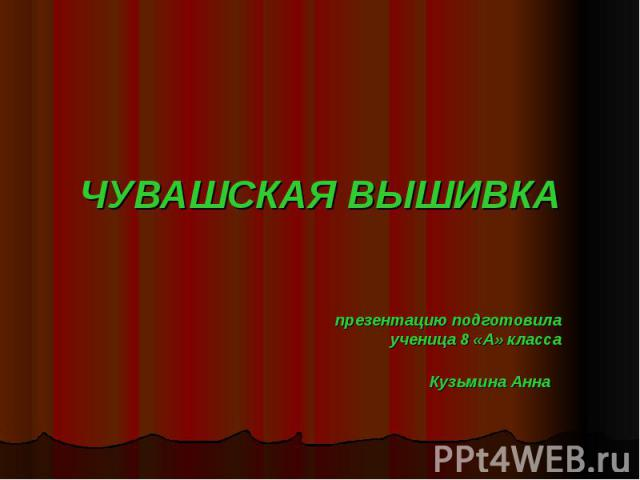ЧУВАШСКАЯ ВЫШИВКАпрезентацию подготовилаученица 8 «А» классаКузьмина Анна