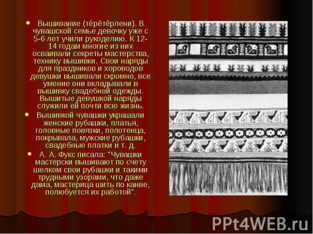 Вышивание (тěрěтěрлени). В чувашской семье девочку уже с 5-6 лет учили рукоделию. К 12-14 годам многие из них осваивали секреты мастерства, технику вышивки. Свои наряды для праздников и хороводов девушки вышивали скромно, все умение они вкладывали в…