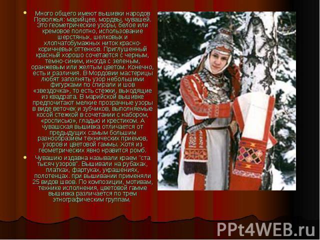 Много общего имеют вышивки народов Поволжья: марийцев, мордвы, чувашей. Это геометрические узоры, белое или кремовое полотно, использование шерстяных, шелковых и хлопчатобумажных ниток красно-коричневых оттенков. Приглушенный красный хорошо сочетает…