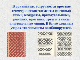 В орнаментах встречаются простые геометрические элементы (мотивы): точки, квадра