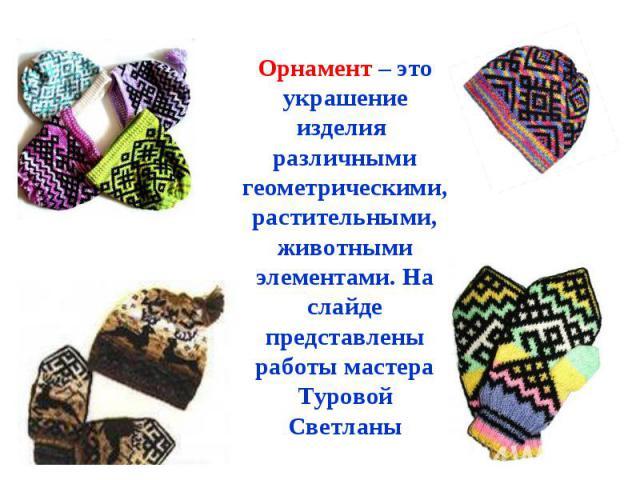 Орнамент – это украшение изделия различными геометрическими, растительными, животными элементами. На слайде представлены работы мастера Туровой Светланы