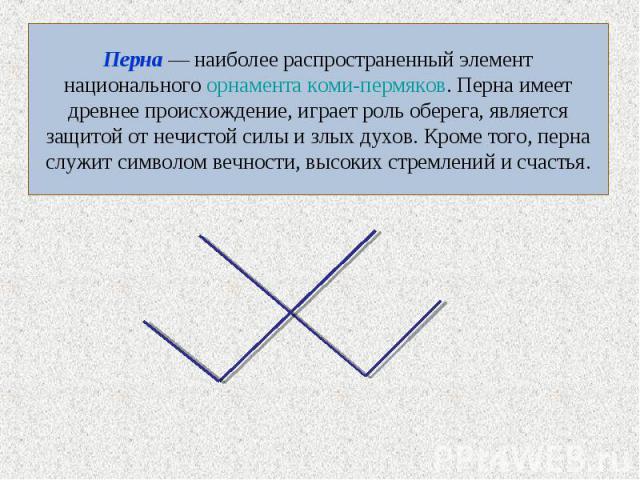 Перна — наиболее распространенный элемент национального орнамента коми-пермяков. Перна имеет древнее происхождение, играет роль оберега, является защитой от нечистой силы и злых духов. Кроме того, перна служит символом вечности, высоких стремлений и…