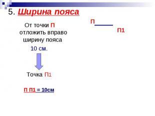 5. Ширина пояса От точки П отложить вправо ширину пояса 10 см.Точка П1П П1 = 10с