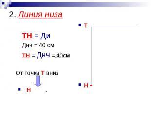 2. Линия низа ТН = Ди Днч = 40 см ТН = Днч = 40см От точки Т внизН .