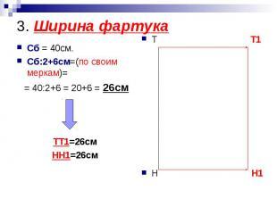 3. Ширина фартукаСб = 40см.Сб:2+6см=(по своим меркам)= = 40:2+6 = 20+6 = 26смТТ1
