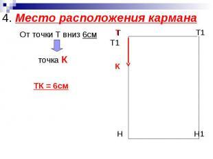 4. Место расположения кармана От точки Т вниз 6см точка К ТК = 6см