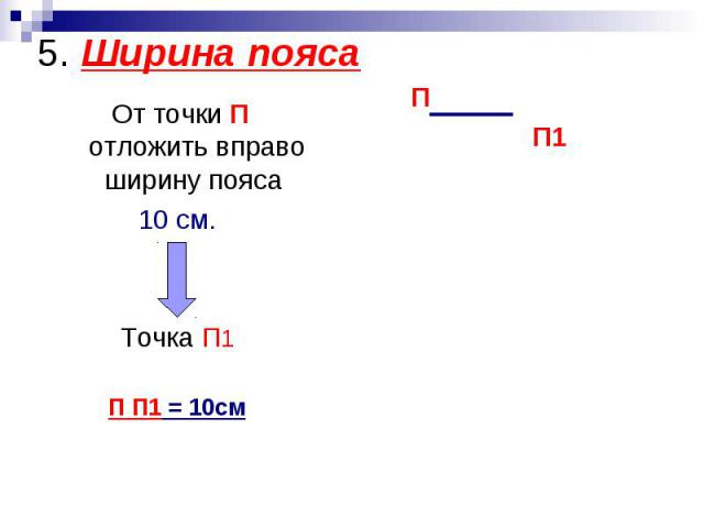 5. Ширина пояса От точки П отложить вправо ширину пояса 10 см.Точка П1П П1 = 10см
