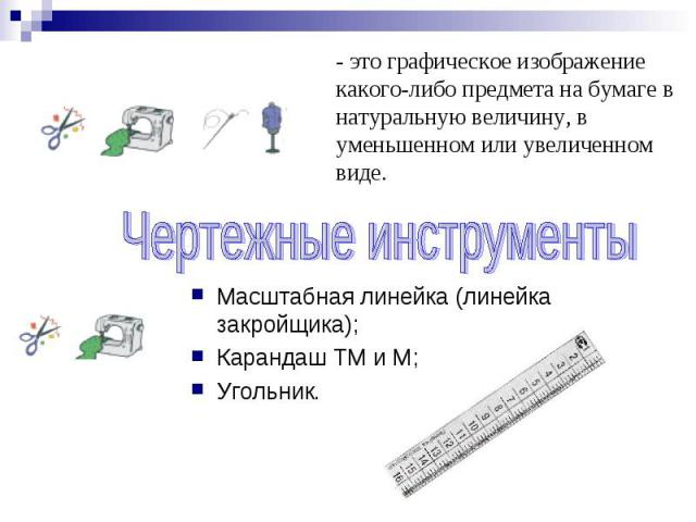 Чертеж - это графическое изображение какого-либо предмета на бумаге в натуральную величину, в уменьшенном или увеличенном виде. Чертежные инструменты Масштабная линейка (линейка закройщика);Карандаш ТМ и М;Угольник.