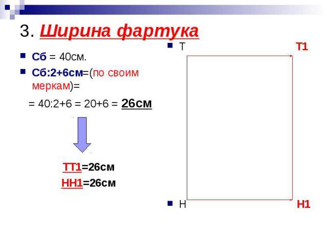 3. Ширина фартукаСб = 40см.Сб:2+6см=(по своим меркам)= = 40:2+6 = 20+6 = 26смТТ1=26смНН1=26см