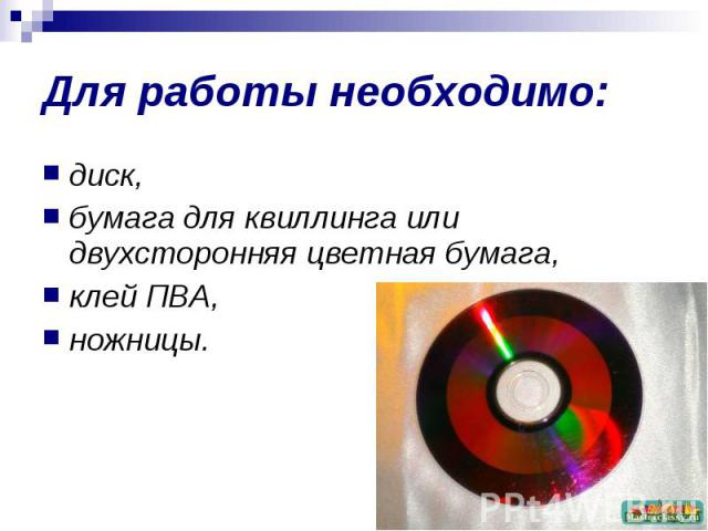 Для работы необходимо: диск, бумага для квиллинга или двухсторонняя цветная бумага,клей ПВА,ножницы.