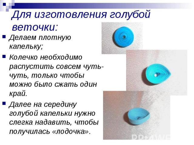 Для изготовления голубой веточки: Делаем плотную капельку;Колечко необходимо распустить совсем чуть-чуть, только чтобы можно было сжать один край.Далее на середину голубой капельки нужно слегка надавить, чтобы получилась «лодочка».