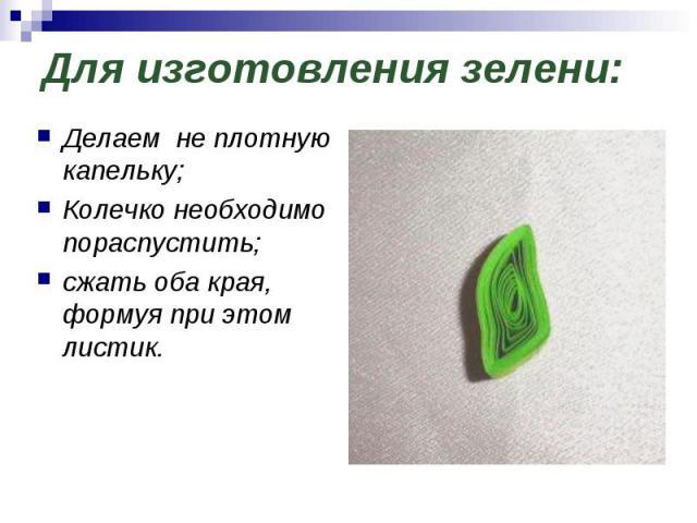 Для изготовления зелени: Делаем не плотную капельку;Колечко необходимо пораспустить;сжать оба края, формуя при этом листик.