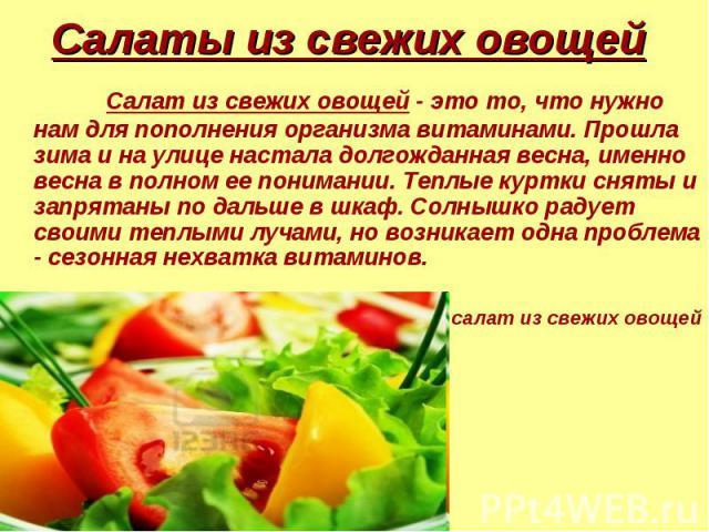Салат из свежих овощей - это то, что нужно нам для пополнения организма витаминами. Прошла зима и на улице настала долгожданная весна, именно весна в полном ее понимании. Теплые куртки сняты и запрятаны по дальше в шкаф. Солнышко радует своими теплы…