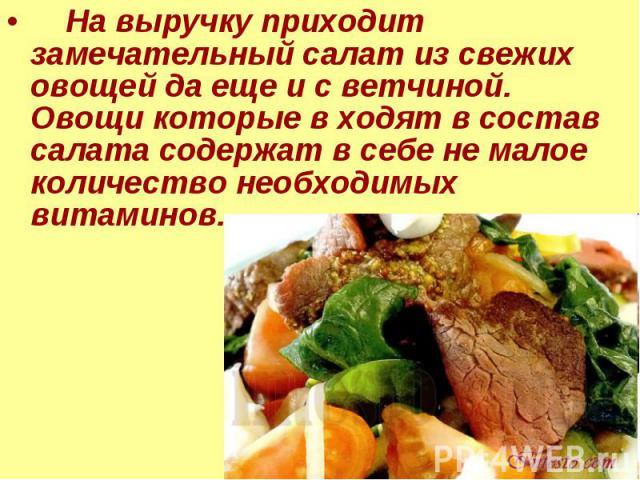 На выручку приходит замечательный салат из свежих овощей да еще и с ветчиной. Овощи которые в ходят в состав салата содержат в себе не малое количество необходимых витаминов.
