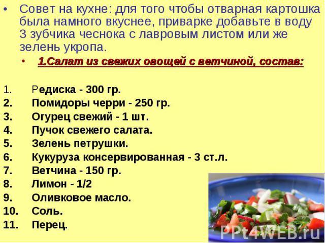 Совет на кухне: для того чтобы отварная картошка была намного вкуснее, приварке добавьте в воду 3 зубчика чеснока с лавровым листом или же зелень укропа.1.Салат из свежих овощей с ветчиной, состав: Редиска - 300 гр. Помидоры черри - 250 гр. Огурец с…