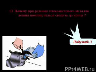 Проверь свои знания 13. Почему при резании тонколистового металла лезвия ножниц